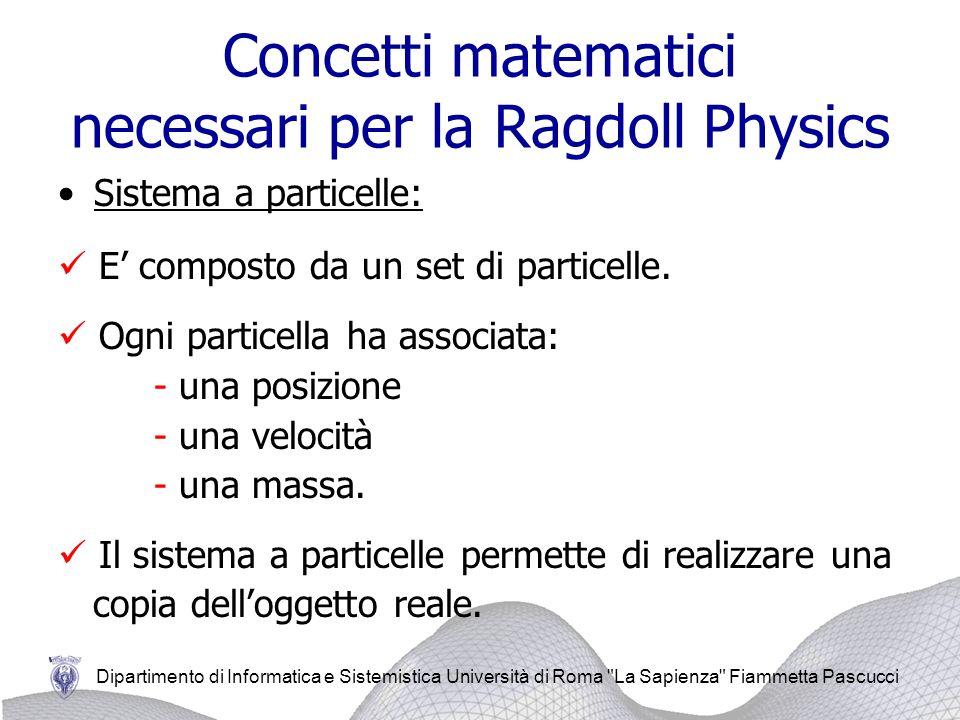 Dipartimento di Informatica e Sistemistica Università di Roma La Sapienza Fiammetta Pascucci Concetti matematici necessari per la Ragdoll Physics Il moto delle particelle è stato realizzato con lintegratore di Verlet.