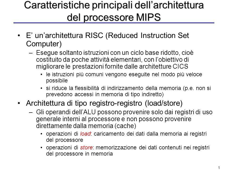 1 Caratteristiche principali dellarchitettura del processore MIPS E unarchitettura RISC (Reduced Instruction Set Computer) –Esegue soltanto istruzioni con un ciclo base ridotto, cioè costituito da poche attività elementari, con lobiettivo di migliorare le prestazioni fornite dalle architetture CICS le istruzioni più comuni vengono eseguite nel modo più veloce possibile si riduce la flessibilità di indirizzamento della memoria (p.e.