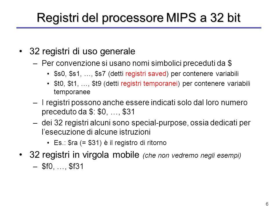 6 Registri del processore MIPS a 32 bit 32 registri di uso generale –Per convenzione si usano nomi simbolici preceduti da $ $s0, $s1, …, $s7 (detti registri saved) per contenere variabili $t0, $t1, …, $t9 (detti registri temporanei) per contenere variabili temporanee –I registri possono anche essere indicati solo dal loro numero preceduto da $: $0, …, $31 –dei 32 registri alcuni sono special-purpose, ossia dedicati per lesecuzione di alcune istruzioni Es.: $ra (= $31) è il registro di ritorno 32 registri in virgola mobile (che non vedremo negli esempi) –$f0, …, $f31