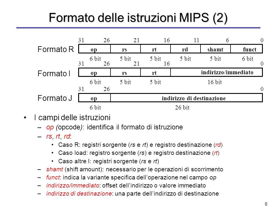 8 Formato delle istruzioni MIPS (2) Formato R Formato I Formato J I campi delle istruzioni –op (opcode): identifica il formato di istruzione –rs, rt, rd: Caso R: registri sorgente (rs e rt) e registro destinazione ( rd ) Caso load: registro sorgente (rs) e registro destinazione ( rt ) Caso altre I: registri sorgente (rs e rt) –shamt (shift amount): necessario per le operazioni di scorrimento –funct: indica la variante specifica delloperazione nel campo op –indirizzo/immediato: offset dellindirizzo o valore immediato –indirizzo di destinazione: una parte dellindirizzo di destinazione opindirizzo di destinazione 02631 6 bit26 bit oprsrtrdshamtfunct 061116212631 6 bit 5 bit oprsrt indirizzo/immediato 016212631 6 bit16 bit5 bit