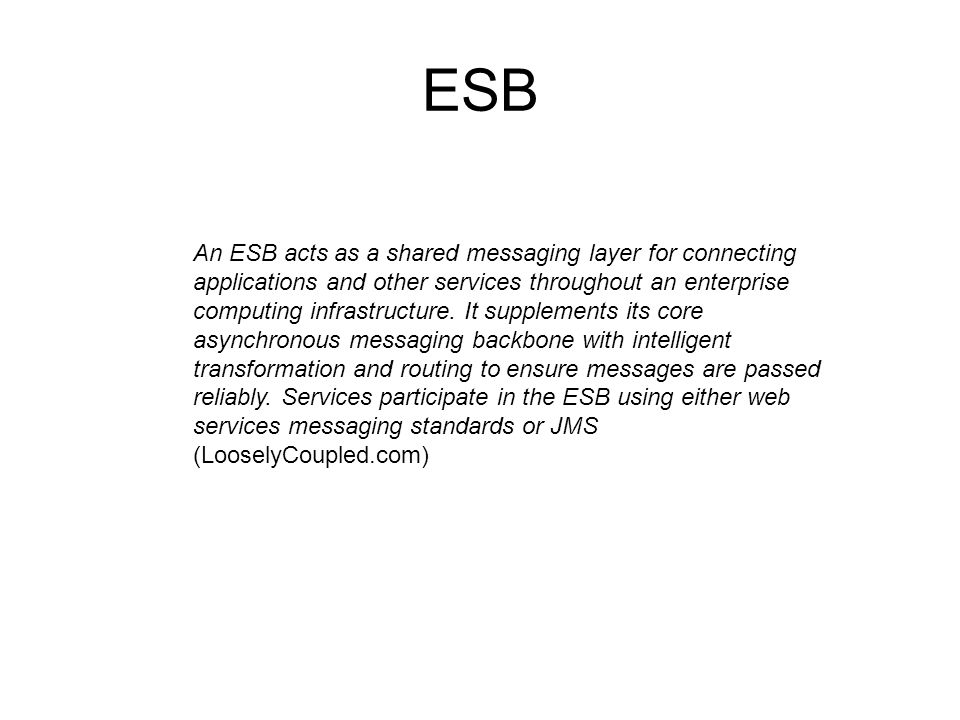 ESB An ESB acts as a shared messaging layer for connecting applications and other services throughout an enterprise computing infrastructure. It suppl