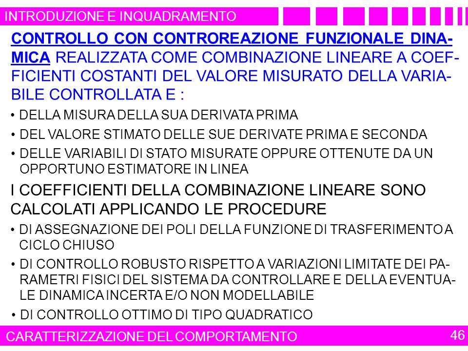 46 INTRODUZIONE E INQUADRAMENTO CARATTERIZZAZIONE DEL COMPORTAMENTO CONTROLLO CON CONTROREAZIONE FUNZIONALE DINA- MICA REALIZZATA COME COMBINAZIONE LINEARE A COEF- FICIENTI COSTANTI DEL VALORE MISURATO DELLA VARIA- BILE CONTROLLATA E : DELLA MISURA DELLA SUA DERIVATA PRIMA DELLE VARIABILI DI STATO MISURATE OPPURE OTTENUTE DA UN OPPORTUNO ESTIMATORE IN LINEA DEL VALORE STIMATO DELLE SUE DERIVATE PRIMA E SECONDA I COEFFICIENTI DELLA COMBINAZIONE LINEARE SONO CALCOLATI APPLICANDO LE PROCEDURE DI ASSEGNAZIONE DEI POLI DELLA FUNZIONE DI TRASFERIMENTO A CICLO CHIUSO DI CONTROLLO ROBUSTO RISPETTO A VARIAZIONI LIMITATE DEI PA- RAMETRI FISICI DEL SISTEMA DA CONTROLLARE E DELLA EVENTUA- LE DINAMICA INCERTA E/O NON MODELLABILE DI CONTROLLO OTTIMO DI TIPO QUADRATICO