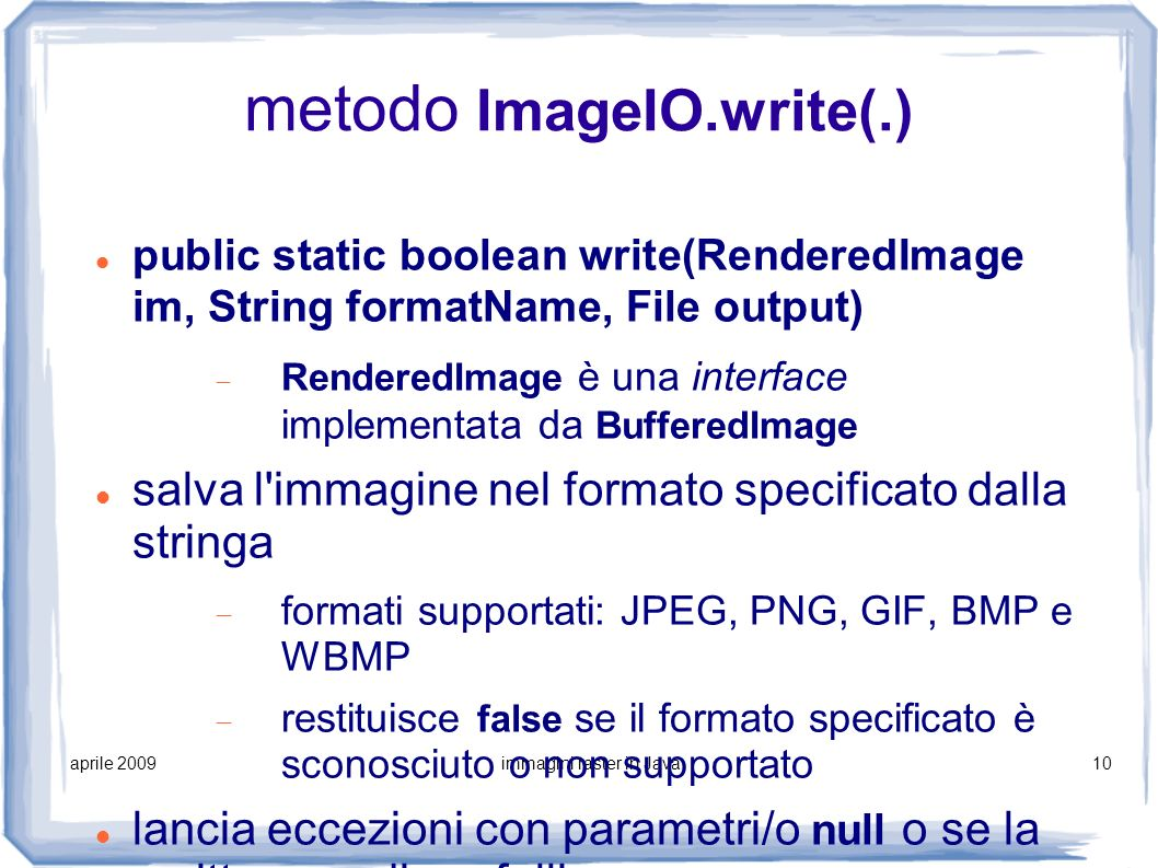 aprile 2009immagini raster in Java10 metodo ImageIO.write(.) public static boolean write(RenderedImage im, String formatName, File output) RenderedIma
