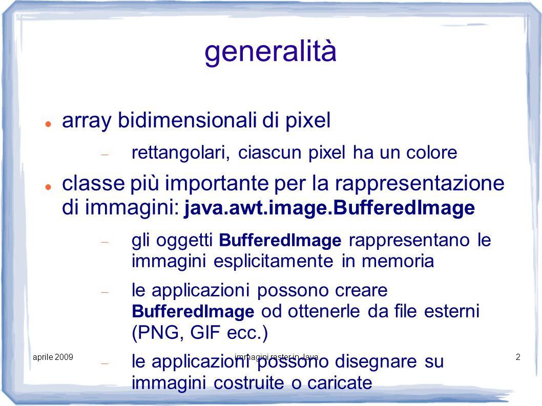 aprile 2009immagini raster in Java3 classi Java BufferedImage, Image Image è superclasse di BufferedImage i metodi di renderizzazione (nella classe Graphics2D) lavorano su Image e quindi anche su BufferedImage, grazie all ereditarietà ogni BufferedImage ha un ColorModel Raster di dati pittorici