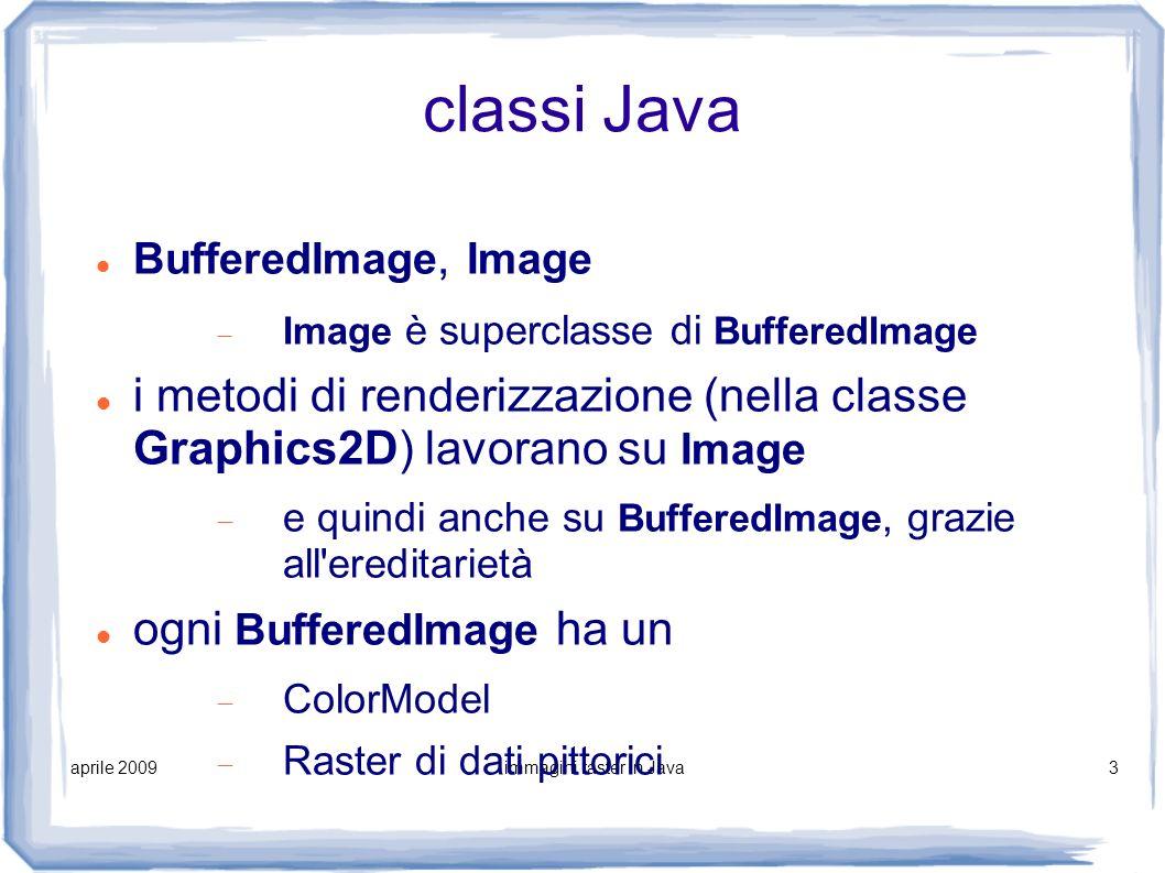 aprile 2009immagini raster in Java4 operazioni fondamentali 1)lettura di immagini da file esterni con supporto per vari formati raster 2)visualizzazione di immagini 3)creazione di immagini e loro uso come superficie di disegno 4)salvataggio immagini su file con supporto per vari formati raster