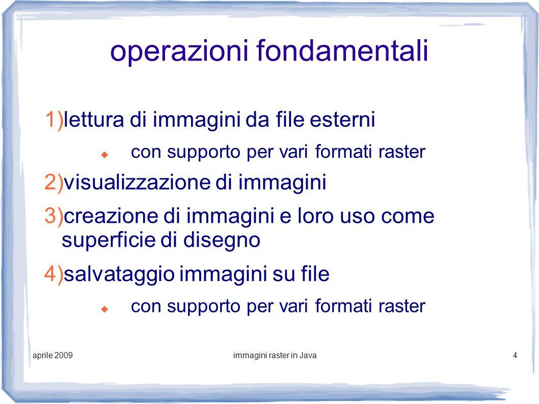 aprile 2009immagini raster in Java4 operazioni fondamentali 1)lettura di immagini da file esterni con supporto per vari formati raster 2)visualizzazio