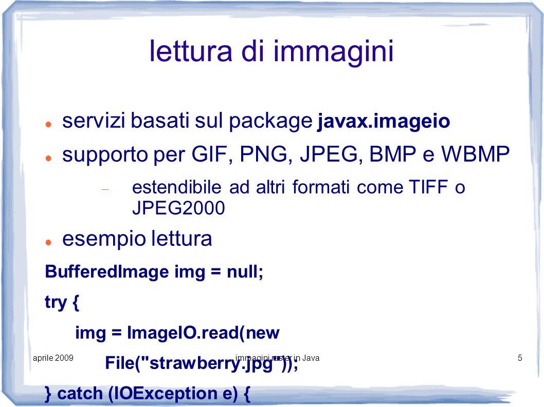 aprile 2009immagini raster in Java5 lettura di immagini servizi basati sul package javax.imageio supporto per GIF, PNG, JPEG, BMP e WBMP estendibile a