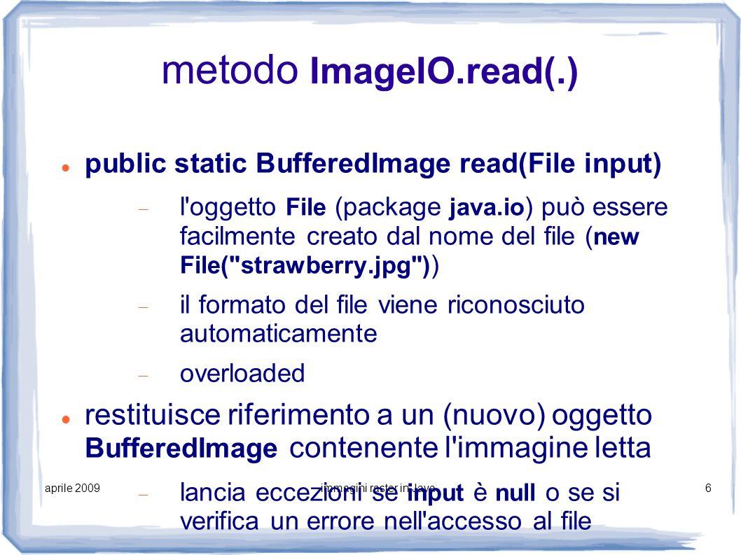aprile 2009immagini raster in Java7 visualizzazione di immagini si usa il metodo drawImage(.) della classe Graphics (overloaded) public boolean drawImage(Image img, int x, int y, ImageObserver observer) posizionamento e rendering 1:1 public boolean drawImage(Image img, int dx1, int dy1, int dx2, int dy2, int sx1, int sy1, int sx2, int sy2, ImageObserver observer) posizionamento e rendering scalato observer normalmente posto a null (l uso è avanzato)