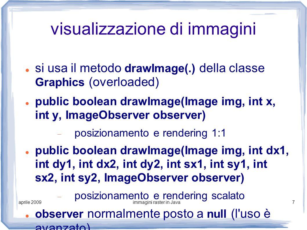 aprile 2009immagini raster in Java7 visualizzazione di immagini si usa il metodo drawImage(.) della classe Graphics (overloaded) public boolean drawIm
