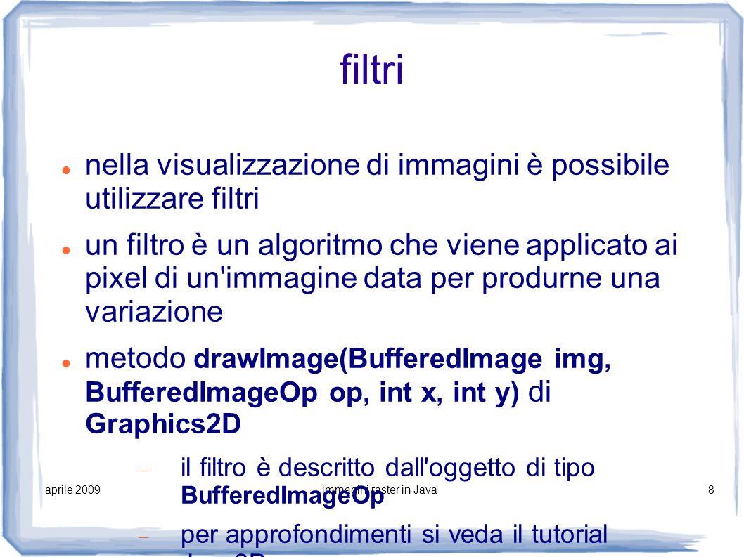 aprile 2009immagini raster in Java9 salvataggio di immagini simile al caricamento package javax.imageio esempio salvataggio in PNG try { File outputfile = new File( saved.png ); ImageIO.write(, png , outputfile); } catch (IOException e) }