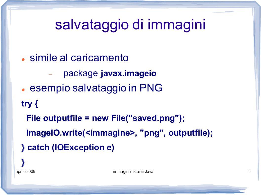 aprile 2009immagini raster in Java10 metodo ImageIO.write(.) public static boolean write(RenderedImage im, String formatName, File output) RenderedImage è una interface implementata da BufferedImage salva l immagine nel formato specificato dalla stringa formati supportati: JPEG, PNG, GIF, BMP e WBMP restituisce false se il formato specificato è sconosciuto o non supportato lancia eccezioni con parametri/o null o se la scrittura su disco fallisce