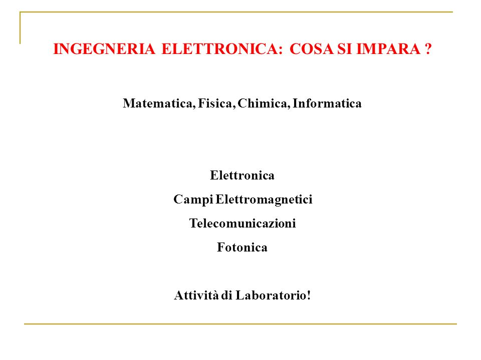 INGEGNERIA ELETTRONICA: COSA SI IMPARA ? Matematica, Fisica, Chimica, Informatica Elettronica Campi Elettromagnetici Telecomunicazioni Fotonica Attivi