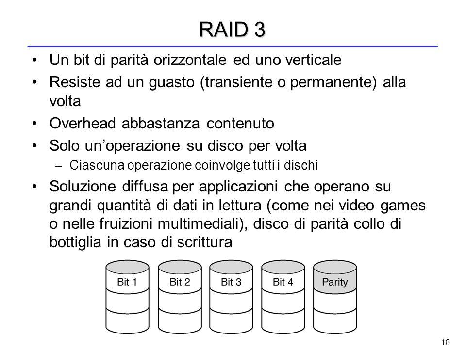 17 RAID 2 Rivelazione e correzione degli errori ( codice di Hamming ) Striping a livello di parola o di byte (in RAID 0 e 1 strip di settori) –Es.