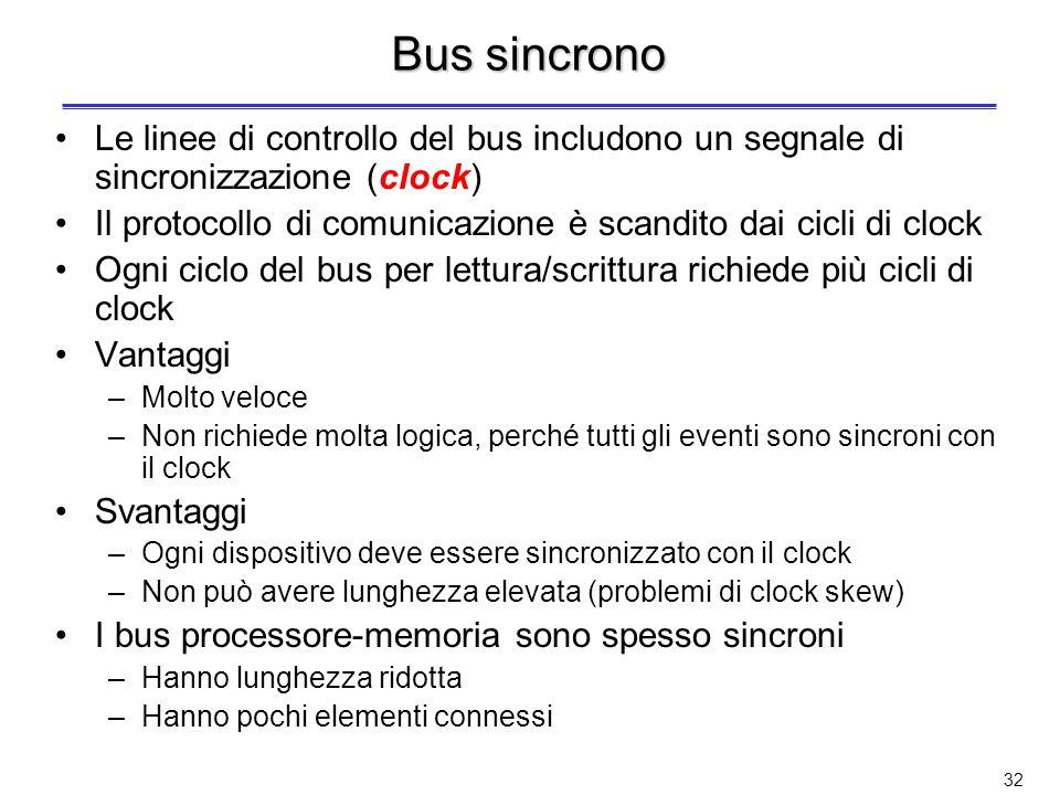 31 Schemi di comunicazione su un bus La comunicazione sul bus deve essere regolata attraverso un protocollo di comunicazione Esistono due schemi principali di comunicazione (temporizzazione) su di un bus –Bus sincroni: protocollo sincrono –Bus asincroni: protocollo asincrono