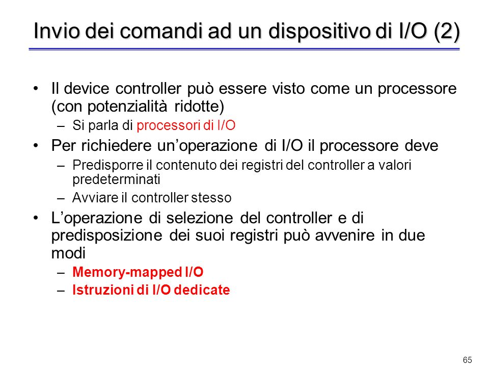 64 Invio dei comandi ad un dispositivo di I/O I comandi devono essere inviati al corrispondente device controller Unistruzione di I/O in un linguaggio ad alto livello viene trasformata in una serie di comandi per il controller –La trasformazione avviene ad opera del compilatore che traduce listruzione in una chiamata al sistema operativo A runtime la chiamata del sistema operativo richiama uno dei moduli del SO che si occupano della gestione dellI/O (device driver) Il device controller ha una serie di registri (porte di I/O) in cui memorizza –Lo stato della periferica (ad es.: idle, busy, down, …) –Il comando in esecuzione –I dati da/verso il dispositivo di I/O