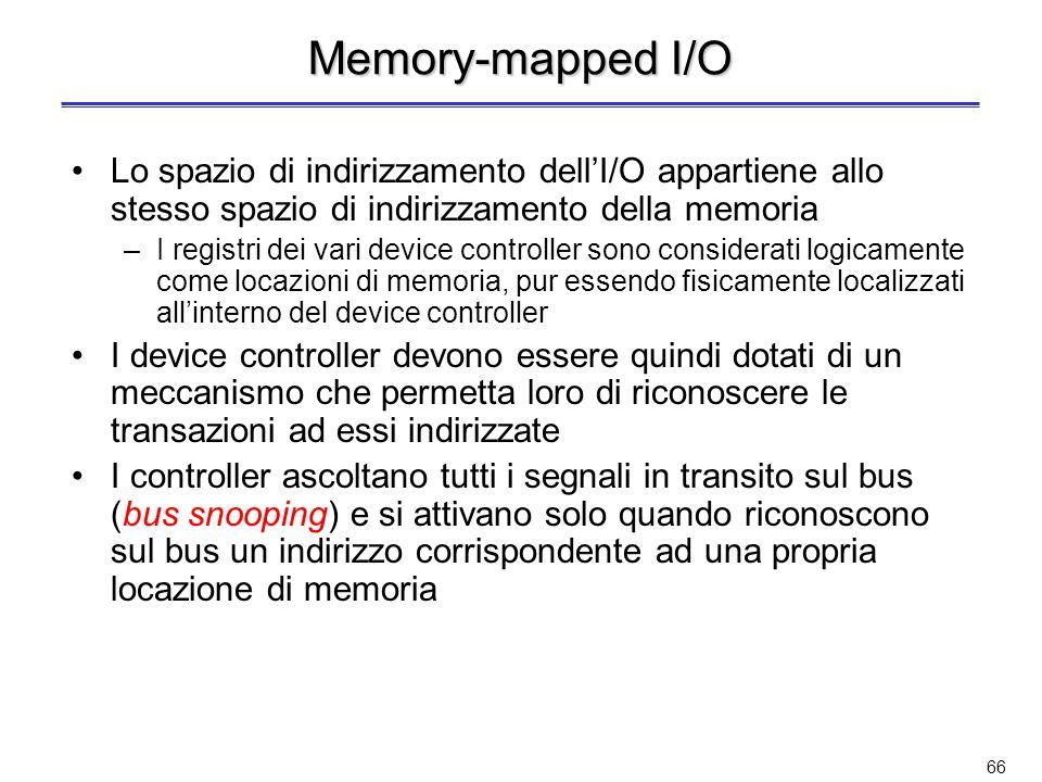 65 Invio dei comandi ad un dispositivo di I/O (2) Il device controller può essere visto come un processore (con potenzialità ridotte) –Si parla di processori di I/O Per richiedere unoperazione di I/O il processore deve –Predisporre il contenuto dei registri del controller a valori predeterminati –Avviare il controller stesso Loperazione di selezione del controller e di predisposizione dei suoi registri può avvenire in due modi –Memory-mapped I/O –Istruzioni di I/O dedicate