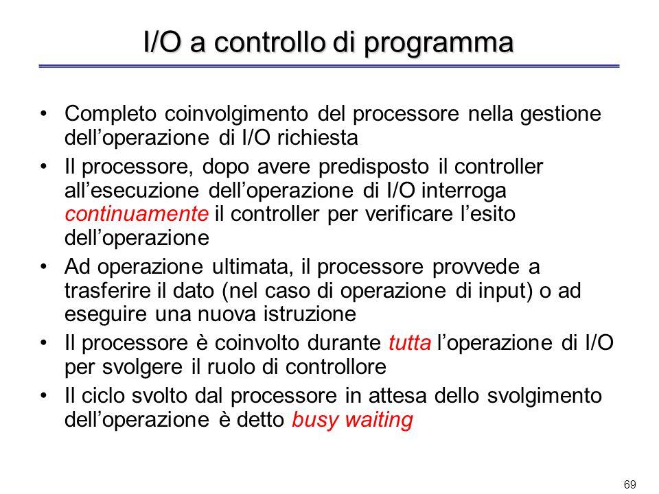 68 Modalità di esecuzione delle operazioni di I/O I dispositivi di I/O sono molto più lenti del processore; inoltre, essi procedono in modo autonomo –È quindi necessario introdurre qualche meccanismo di sincronizzazione per la gestione delle operazioni di I/O Principali tecniche per la gestione dei dispositivi di I/O –A controllo di programma –Polling –I/O interrupt driven –Direct Memory Access