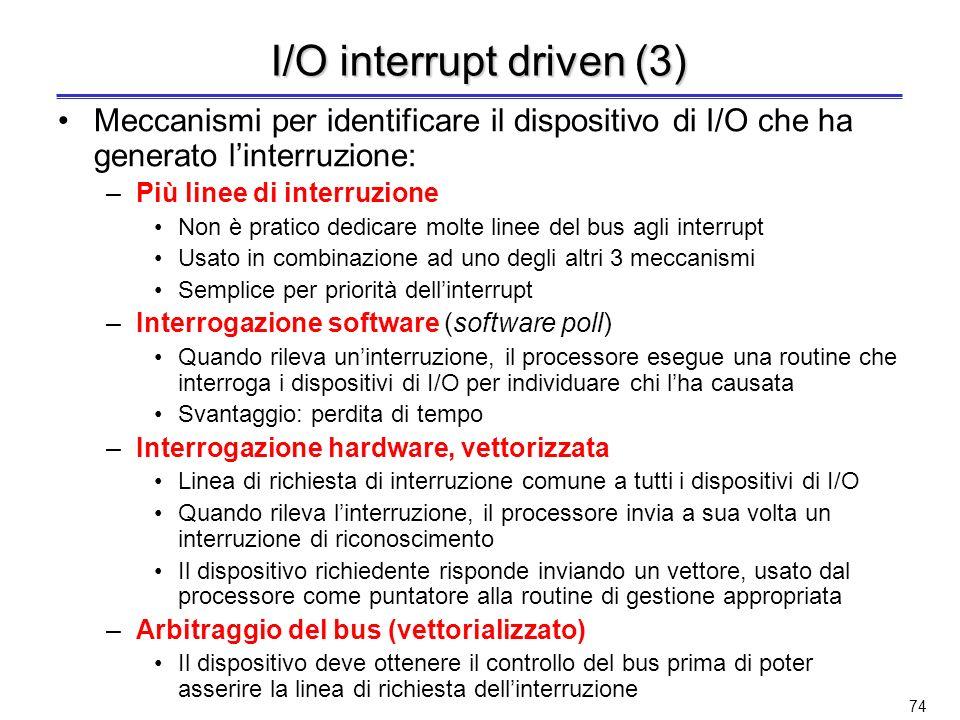 73 I/O interrupt driven (2) Un interrupt è un meccanismo che consente di interrompere lesecuzione di un programma al fine di eseguire una routine di SO Linterrupt (a differenza di eccezioni e trap) non è causato dallistruzione correntemente eseguita, ma da un evento esterno, generalmente scorrelato rispetto allistruzione stessa Un segnale di interrupt è un evento asincrono rispetto alle attività correnti del processore –Linterrupt di I/O non è associato con nessuna istruzione, ma può capitare durante lesecuzione di unistruzione –Linterrupt di I/O non preclude il completamento dellistruzione Il meccanismo di I/O interrupt driven non svincola il processore dal dover eseguire loperazione di trasferimento dati