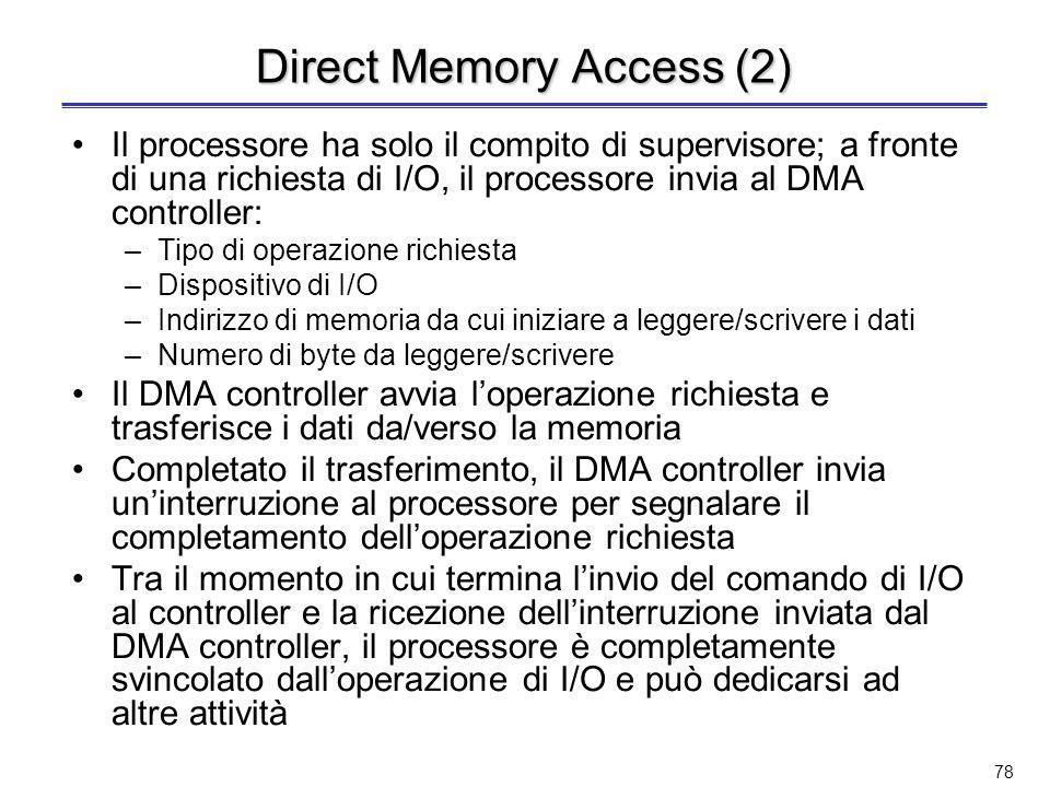 77 Direct Memory Access Con lI/O interrupt driven, per periferiche veloci lattività di trasferimento è comunque preponderante –Il processore è impegnato nel trasferimento dei dati tra dispositivo di I/O e memoria Per evitare lintervento del processore durante il trasferimento si usa laccesso diretto alla memoria (Direct Memory Access o DMA) Il DMA controller è un processore specializzato nel trasferimento dei dati tra dispositivi di I/O e memoria principale –Il DMA controller attua direttamente il trasferimento dati tra periferiche e memoria principale senza lintervento del processore