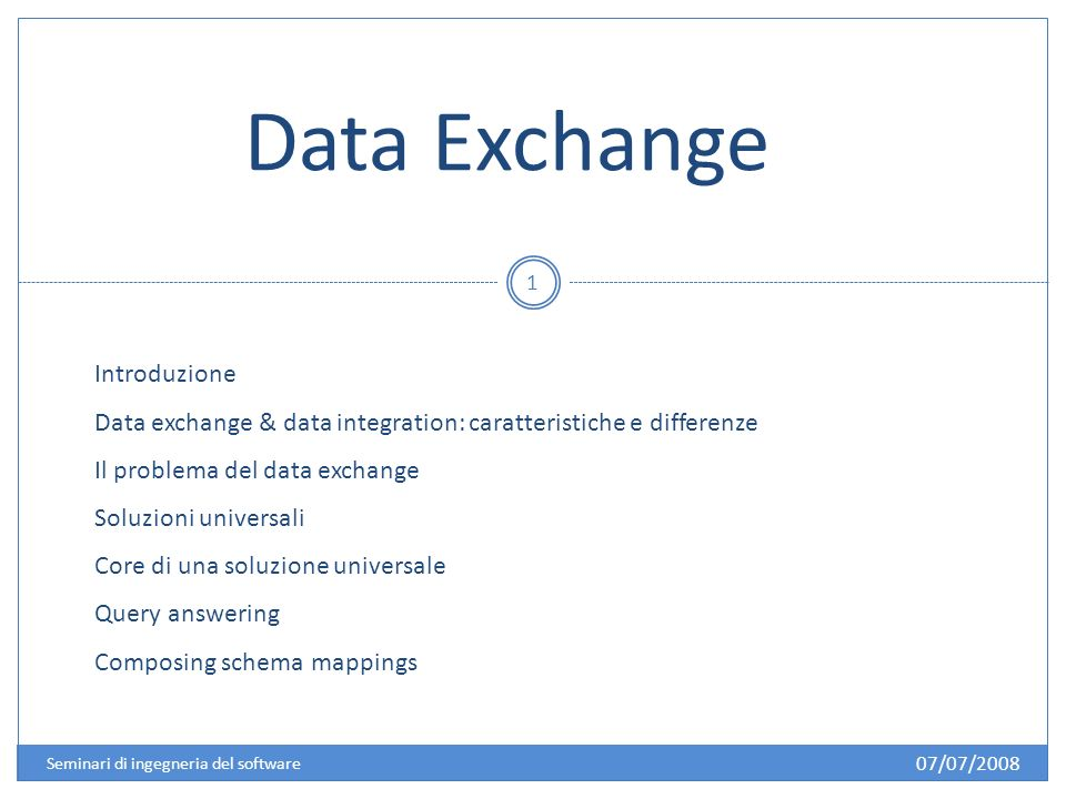 Data Exchange Introduzione Data exchange & data integration: caratteristiche e differenze Il problema del data exchange Soluzioni universali Core di una soluzione universale Query answering Composing schema mappings 07/07/2008 1 Seminari di ingegneria del software