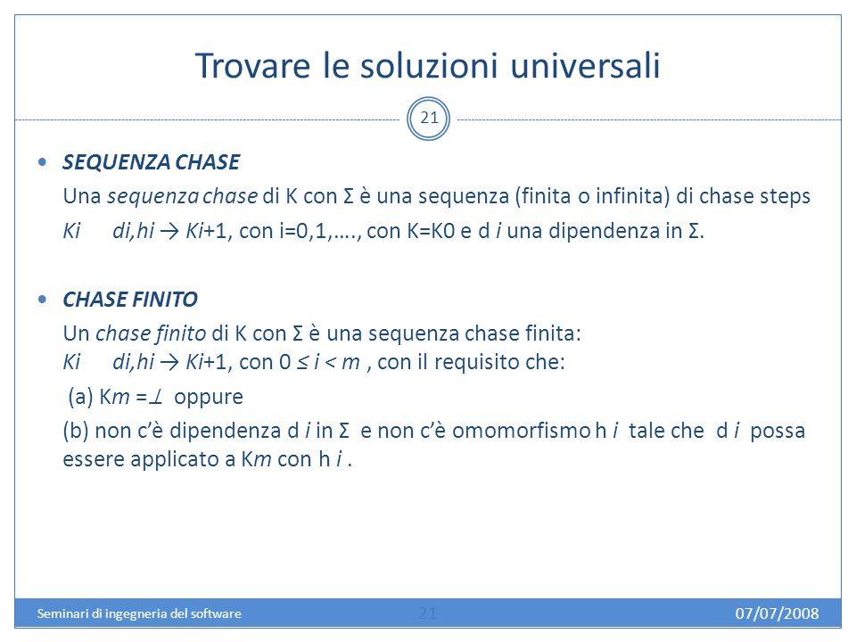 Trovare le soluzioni universali 21 SEQUENZA CHASE Una sequenza chase di K con Σ è una sequenza (finita o infinita) di chase steps Ki di,hi Ki+1, con i=0,1,…., con K=K0 e d i una dipendenza in Σ.