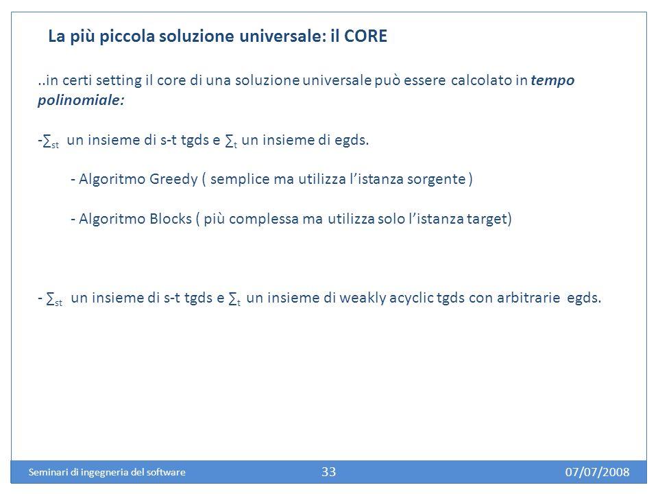07/07/2008 Seminari di ingegneria del software 33 La più piccola soluzione universale: il CORE..in certi setting il core di una soluzione universale può essere calcolato in tempo polinomiale: - st un insieme di s-t tgds e t un insieme di egds.
