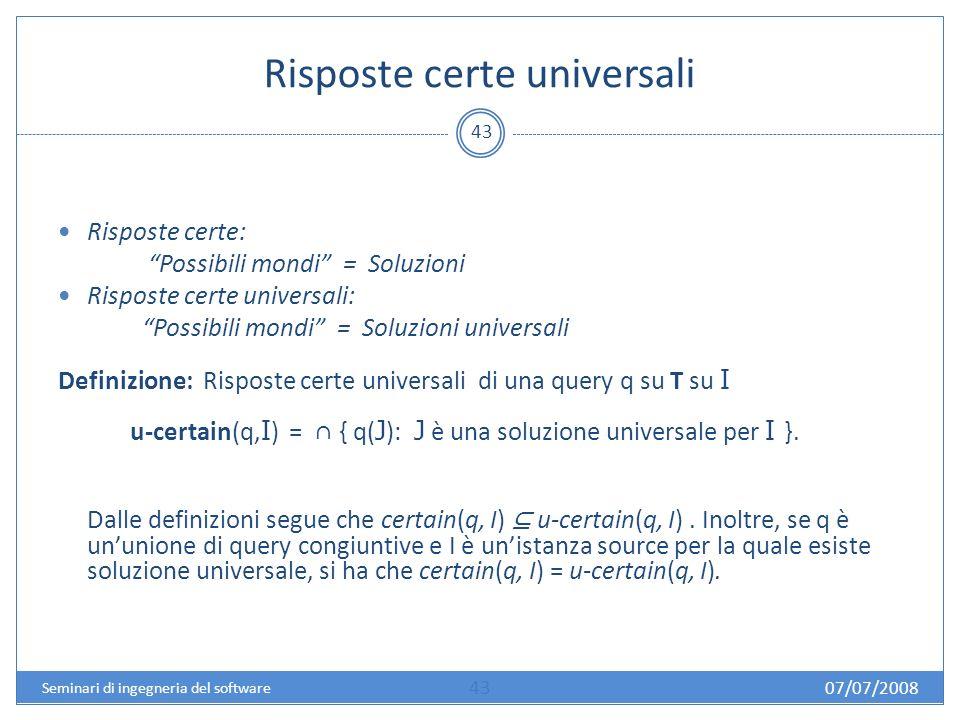 Risposte certe universali 43 Risposte certe: Possibili mondi = Soluzioni Risposte certe universali: Possibili mondi = Soluzioni universali Definizione: Risposte certe universali di una query q su T su I u-certain(q, I ) = { q( J ): J è una soluzione universale per I }.