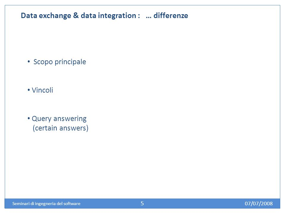 07/07/2008 Seminari di ingegneria del software 5 Data exchange & data integration : … differenze Scopo principale Vincoli Query answering (certain answers)