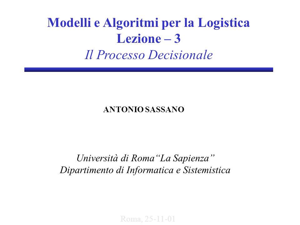 Modelli e Algoritmi per la Logistica Lezione – 3 Il Processo Decisionale ANTONIO SASSANO Università di RomaLa Sapienza Dipartimento di Informatica e S