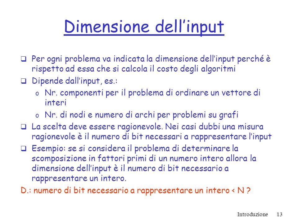 Introduzione13 Dimensione dellinput Per ogni problema va indicata la dimensione dellinput perché è rispetto ad essa che si calcola il costo degli algoritmi Dipende dallinput, es.: o Nr.