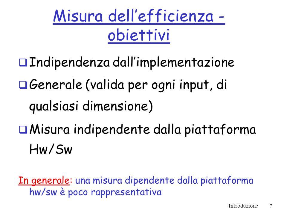 Introduzione7 Misura dellefficienza - obiettivi Indipendenza dallimplementazione Generale (valida per ogni input, di qualsiasi dimensione) Misura indipendente dalla piattaforma Hw/Sw In generale: una misura dipendente dalla piattaforma hw/sw è poco rappresentativa