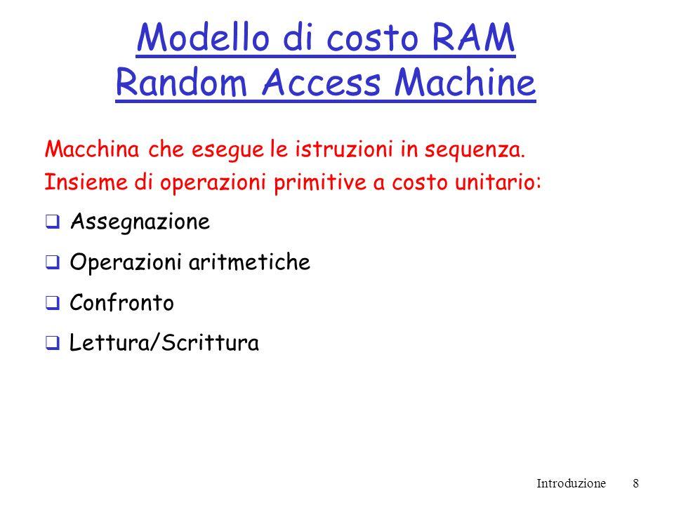 Introduzione8 Modello di costo RAM Random Access Machine Macchina che esegue le istruzioni in sequenza.