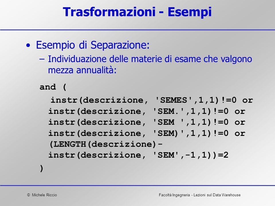 © Michele RiccioFacoltà Ingegneria - Lezioni sul Data Warehouse Trasformazioni - Esempi and ( instr(descrizione, 'SEMES',1,1)!=0 or instr(descrizione,