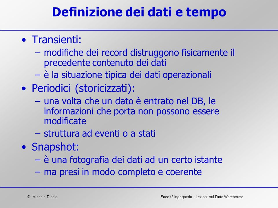 © Michele RiccioFacoltà Ingegneria - Lezioni sul Data Warehouse Definizione dei dati e tempo Transienti: –modifiche dei record distruggono fisicamente