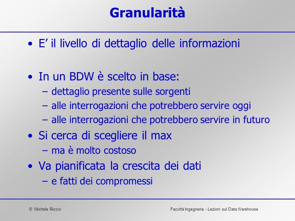 © Michele RiccioFacoltà Ingegneria - Lezioni sul Data Warehouse Granularità E il livello di dettaglio delle informazioni In un BDW è scelto in base: –