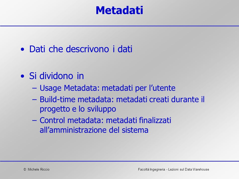 © Michele RiccioFacoltà Ingegneria - Lezioni sul Data Warehouse Metadati Dati che descrivono i dati Si dividono in –Usage Metadata: metadati per luten