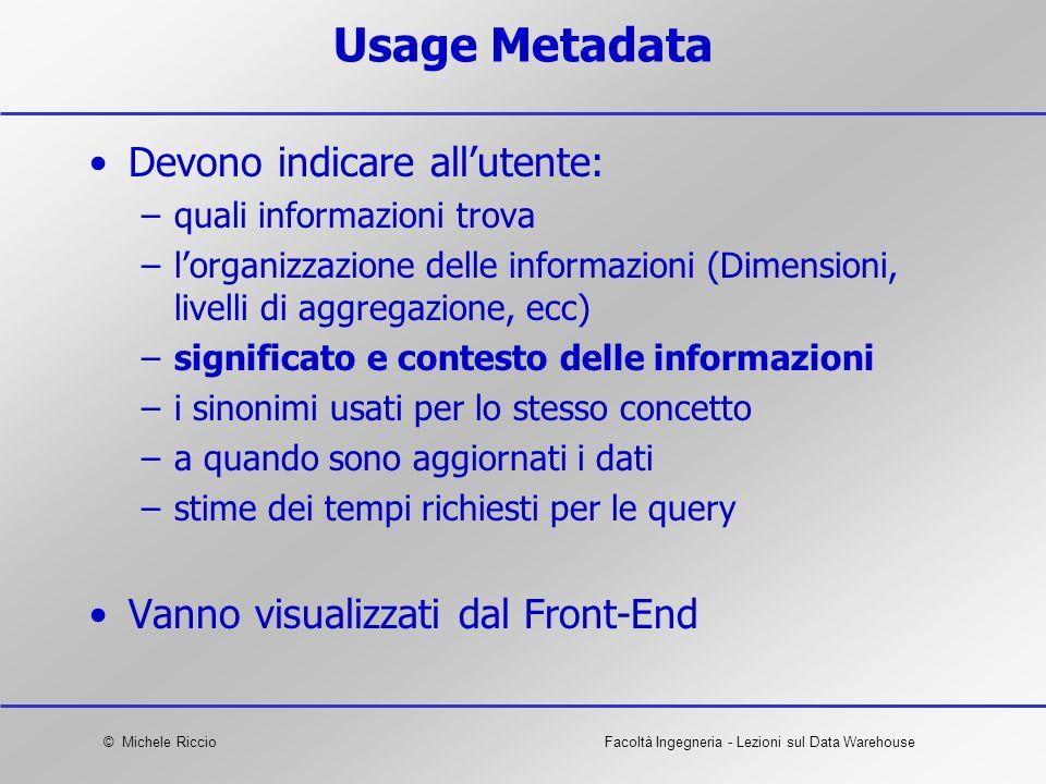 © Michele RiccioFacoltà Ingegneria - Lezioni sul Data Warehouse Usage Metadata Devono indicare allutente: –quali informazioni trova –lorganizzazione d