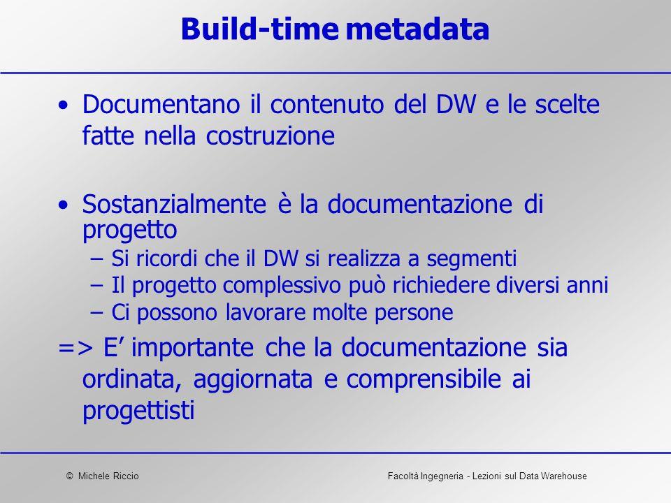 © Michele RiccioFacoltà Ingegneria - Lezioni sul Data Warehouse Build-time metadata Documentano il contenuto del DW e le scelte fatte nella costruzion