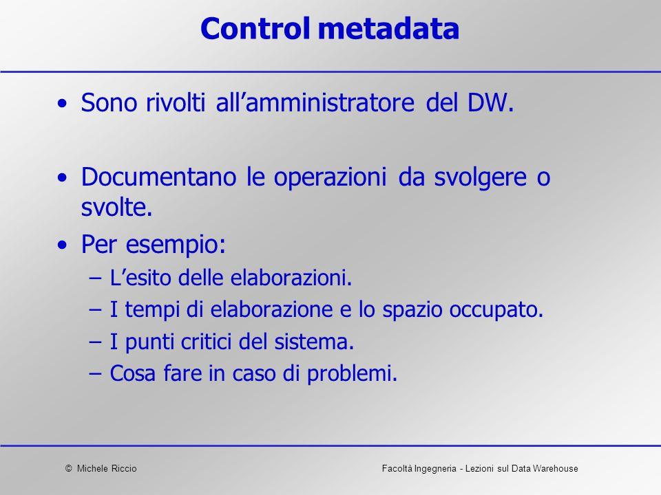 © Michele RiccioFacoltà Ingegneria - Lezioni sul Data Warehouse Control metadata Sono rivolti allamministratore del DW. Documentano le operazioni da s