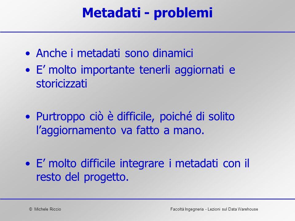 © Michele RiccioFacoltà Ingegneria - Lezioni sul Data Warehouse Metadati - problemi Anche i metadati sono dinamici E molto importante tenerli aggiorna