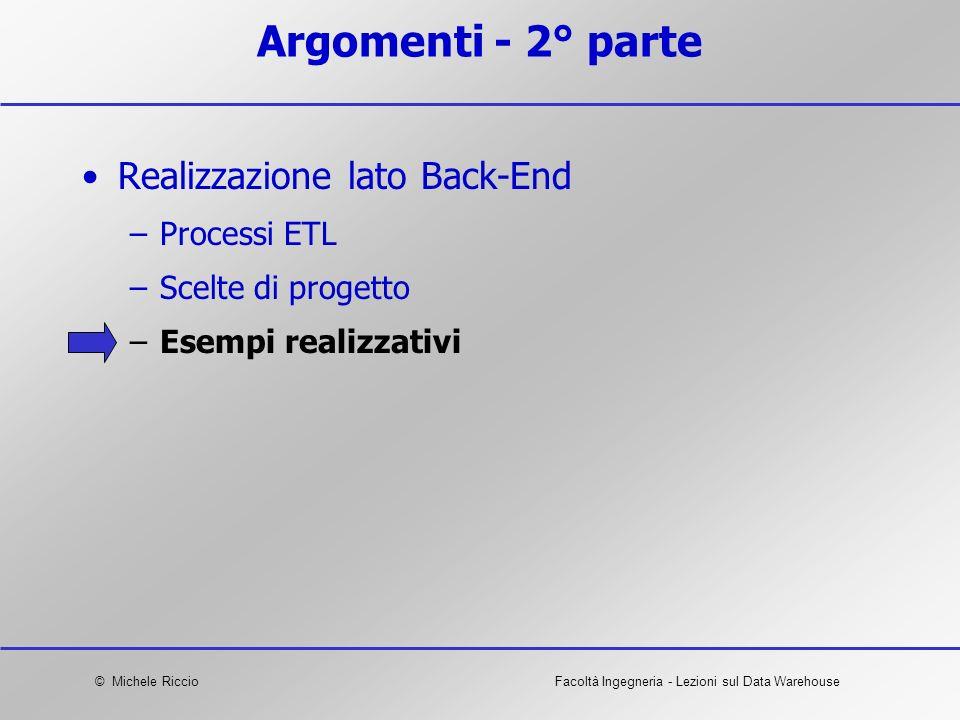 © Michele RiccioFacoltà Ingegneria - Lezioni sul Data Warehouse Argomenti - 2° parte Realizzazione lato Back-End –Processi ETL –Scelte di progetto –Es