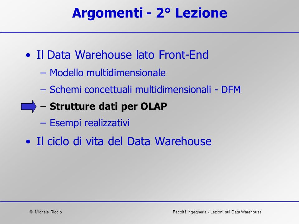© Michele RiccioFacoltà Ingegneria - Lezioni sul Data Warehouse Argomenti - 2° Lezione Il Data Warehouse lato Front-End –Modello multidimensionale –Sc
