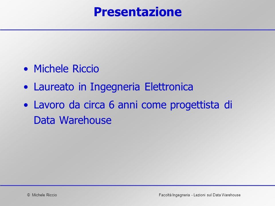 © Michele RiccioFacoltà Ingegneria - Lezioni sul Data Warehouse Presentazione Michele Riccio Laureato in Ingegneria Elettronica Lavoro da circa 6 anni