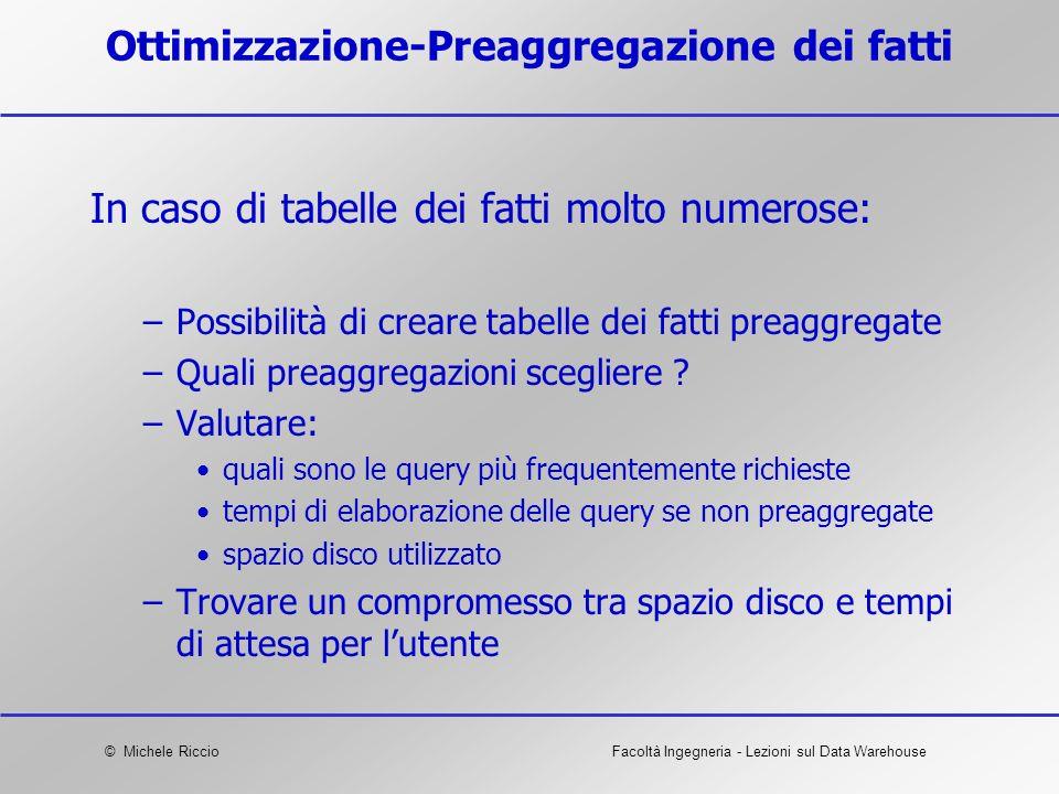 © Michele RiccioFacoltà Ingegneria - Lezioni sul Data Warehouse Ottimizzazione-Preaggregazione dei fatti In caso di tabelle dei fatti molto numerose: