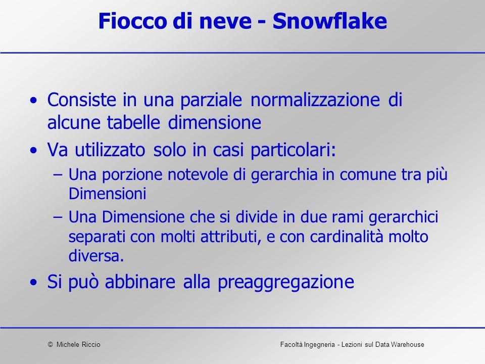 © Michele RiccioFacoltà Ingegneria - Lezioni sul Data Warehouse Fiocco di neve - Snowflake Consiste in una parziale normalizzazione di alcune tabelle