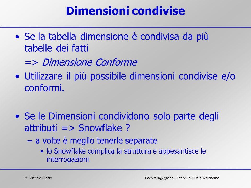 © Michele RiccioFacoltà Ingegneria - Lezioni sul Data Warehouse Dimensioni condivise Se la tabella dimensione è condivisa da più tabelle dei fatti =>