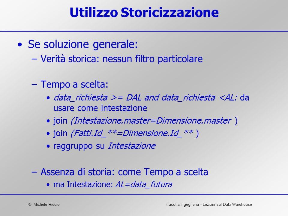 © Michele RiccioFacoltà Ingegneria - Lezioni sul Data Warehouse Utilizzo Storicizzazione Se soluzione generale: –Verità storica: nessun filtro partico