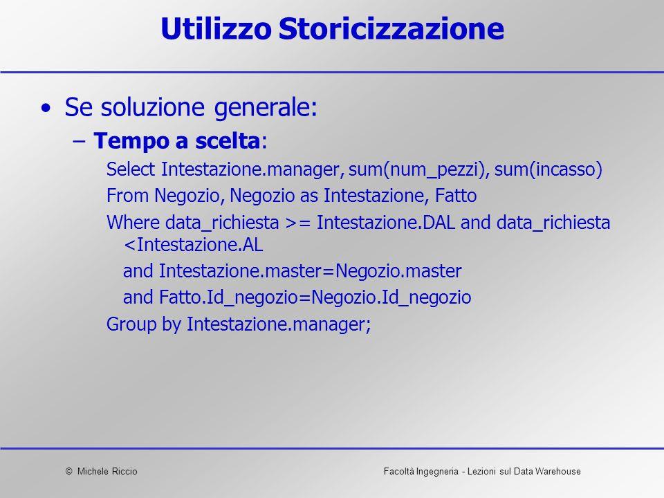 © Michele RiccioFacoltà Ingegneria - Lezioni sul Data Warehouse Utilizzo Storicizzazione Se soluzione generale: –Tempo a scelta: Select Intestazione.m
