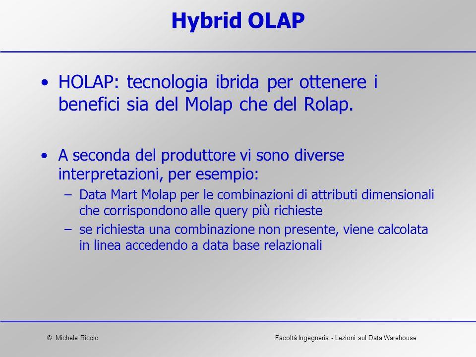 © Michele RiccioFacoltà Ingegneria - Lezioni sul Data Warehouse Hybrid OLAP HOLAP: tecnologia ibrida per ottenere i benefici sia del Molap che del Rol