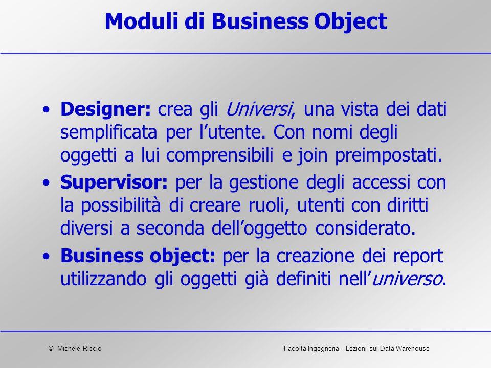 © Michele RiccioFacoltà Ingegneria - Lezioni sul Data Warehouse Moduli di Business Object Designer: crea gli Universi, una vista dei dati semplificata